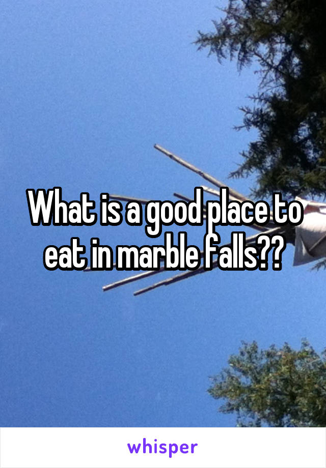 What is a good place to eat in marble falls??