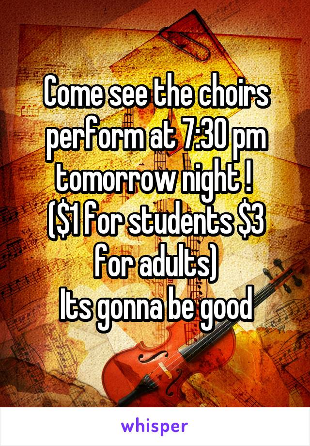 Come see the choirs perform at 7:30 pm tomorrow night !  ($1 for students $3 for adults) Its gonna be good