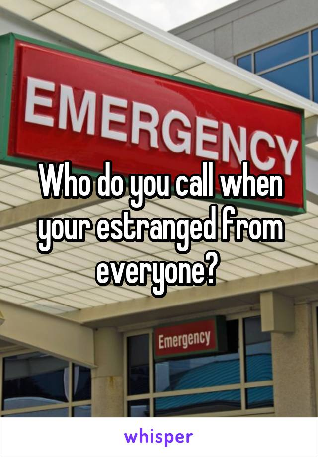 Who do you call when your estranged from everyone?