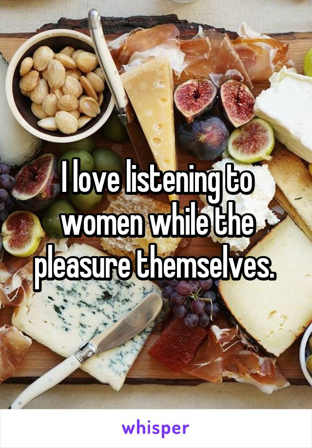 I love listening to women while the pleasure themselves.