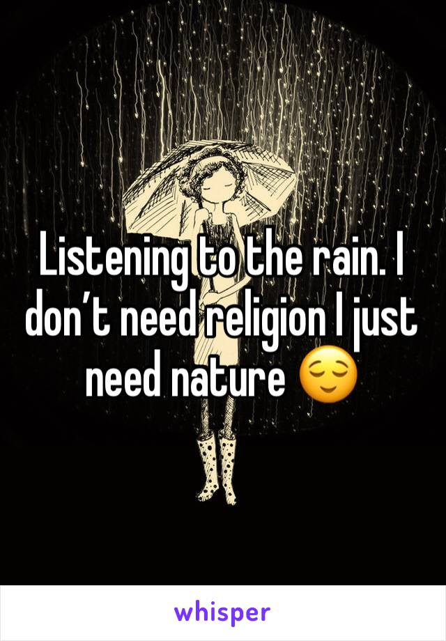 Listening to the rain. I don't need religion I just need nature 😌