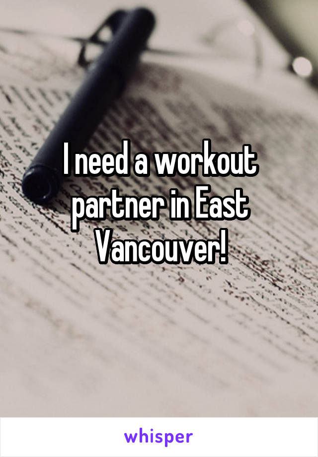 I need a workout partner in East Vancouver!