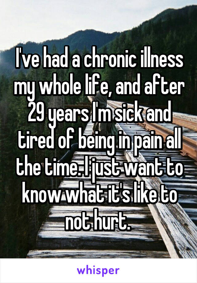 I've had a chronic illness my whole life, and after 29 years I'm sick and tired of being in pain all the time. I just want to know what it's like to not hurt.