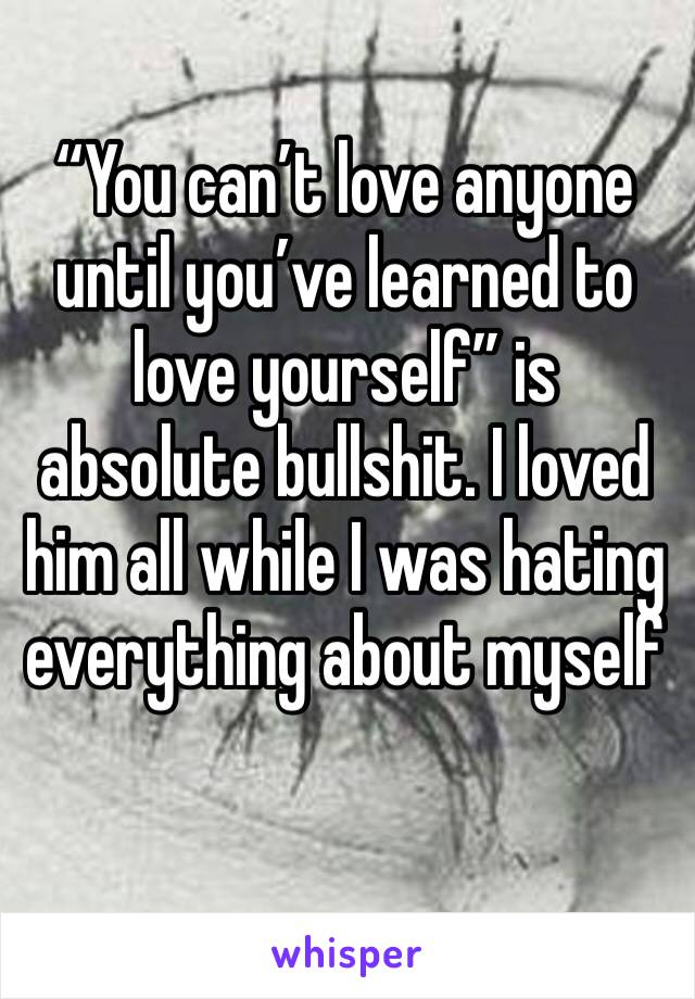 """""""You can't love anyone until you've learned to love yourself"""" is absolute bullshit. I loved him all while I was hating everything about myself"""