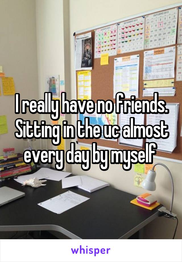I really have no friends. Sitting in the uc almost every day by myself