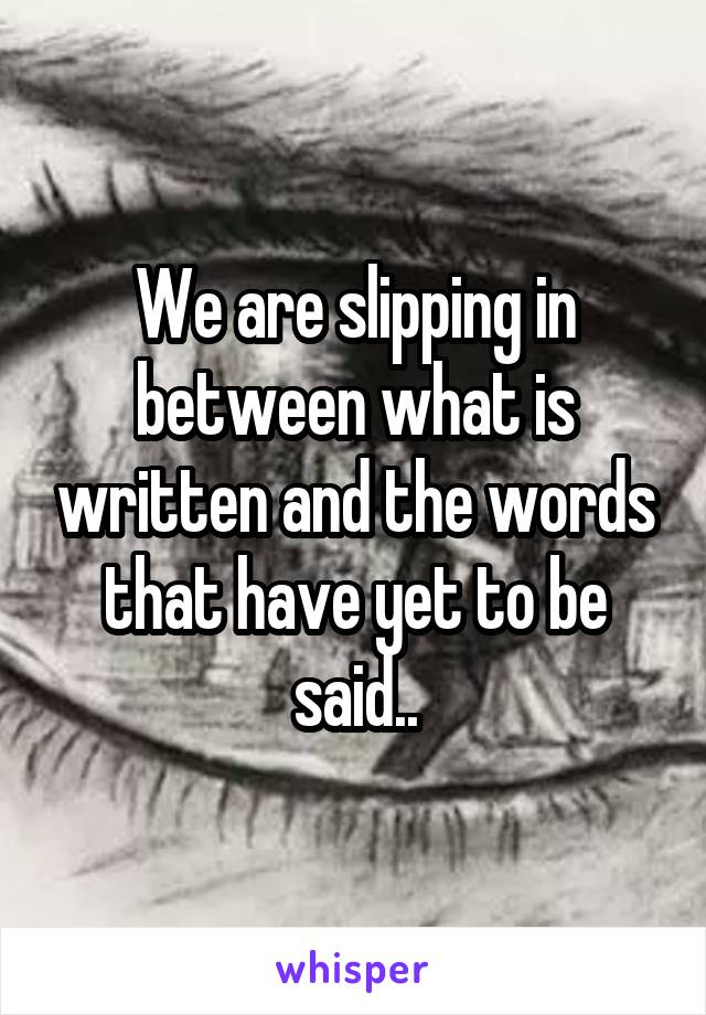 We are slipping in between what is written and the words that have yet to be said..