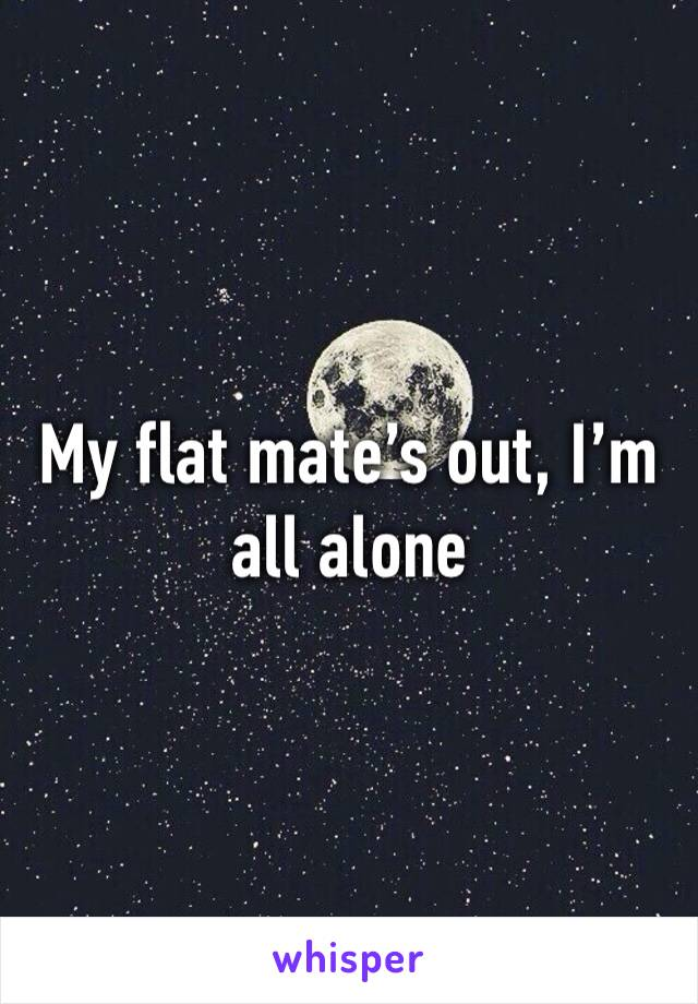 My flat mate's out, I'm all alone