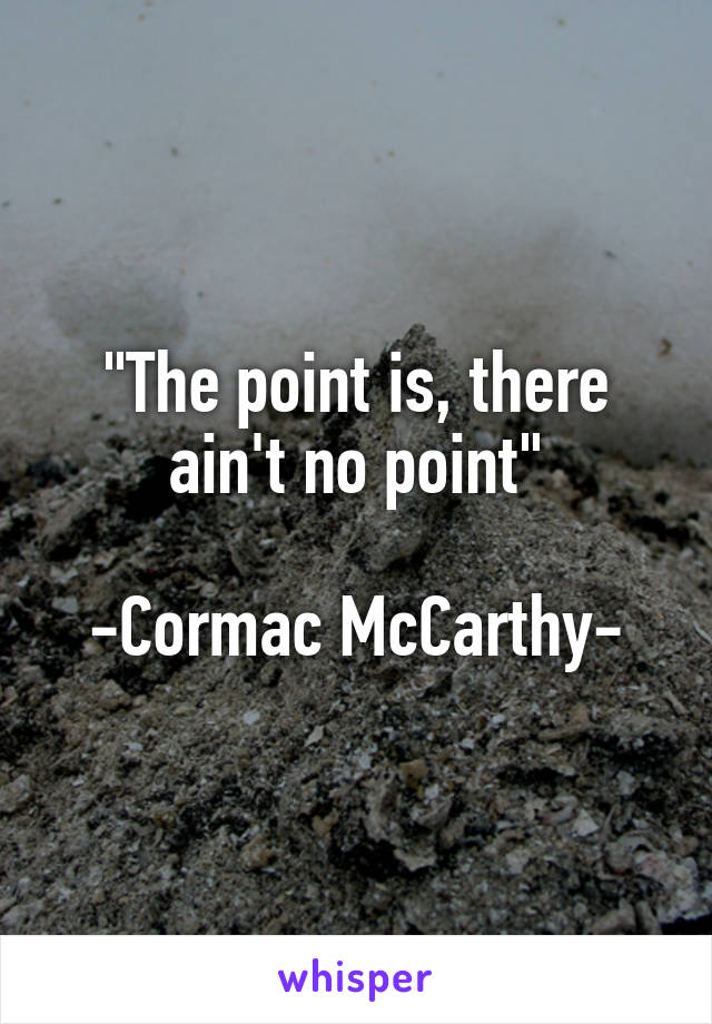 """The point is, there ain't no point""  -Cormac McCarthy-"