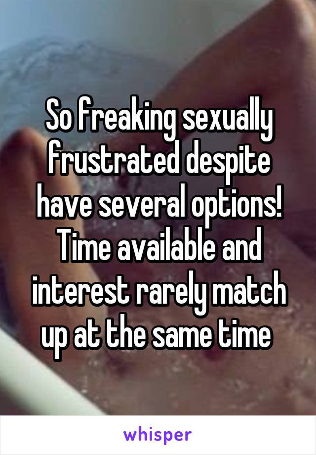 So freaking sexually frustrated despite have several options! Time available and interest rarely match up at the same time