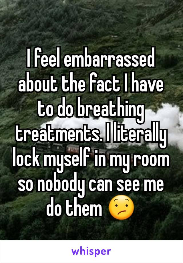 I feel embarrassed about the fact I have to do breathing treatments. I literally lock myself in my room so nobody can see me do them 😕