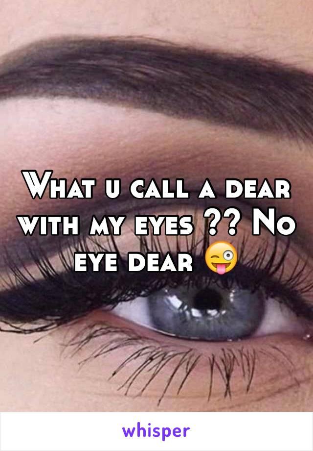 What u call a dear with my eyes ?? No eye dear 😜