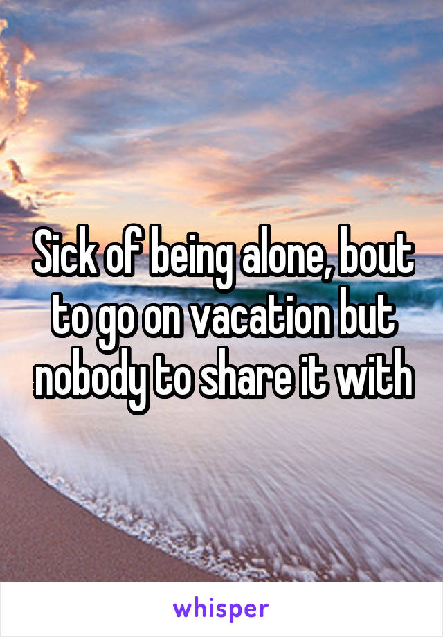 Sick of being alone, bout to go on vacation but nobody to share it with