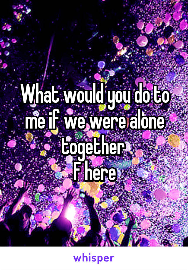 What would you do to me if we were alone together  F here
