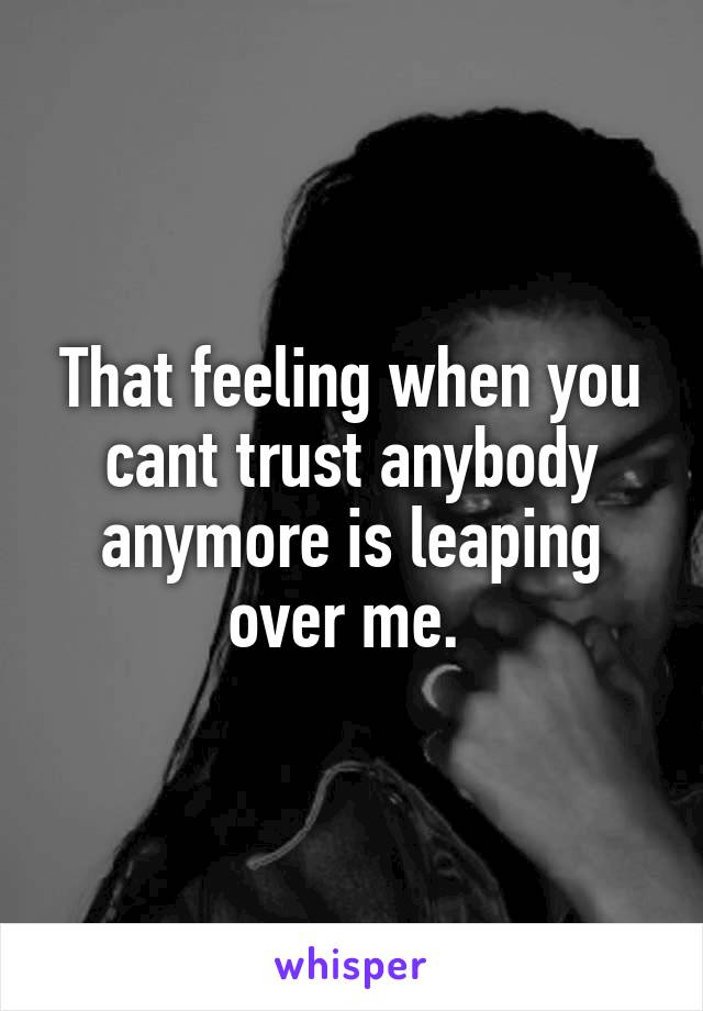 That feeling when you cant trust anybody anymore is leaping over me.
