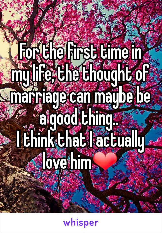 For the first time in my life, the thought of marriage can maybe be a good thing..  I think that I actually love him❤