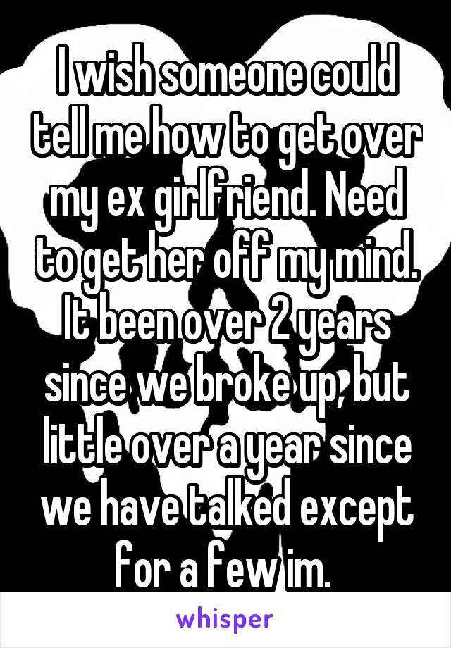 I wish someone could tell me how to get over my ex girlfriend. Need to get her off my mind. It been over 2 years since we broke up, but little over a year since we have talked except for a few im.