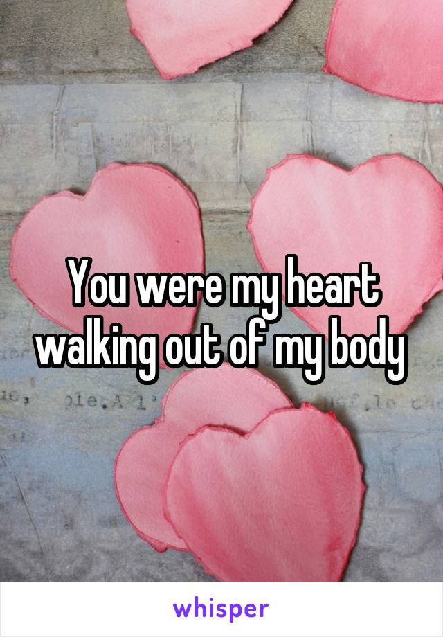 You were my heart walking out of my body