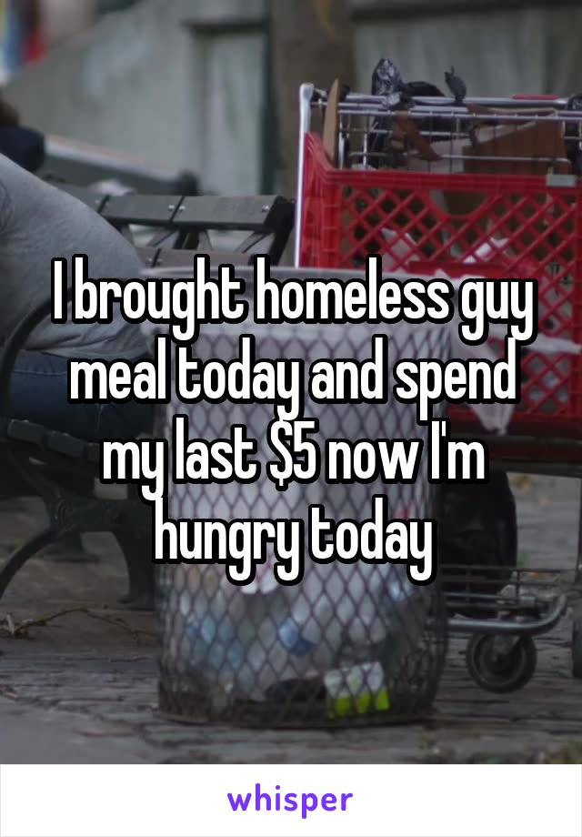 I brought homeless guy meal today and spend my last $5 now I'm hungry today