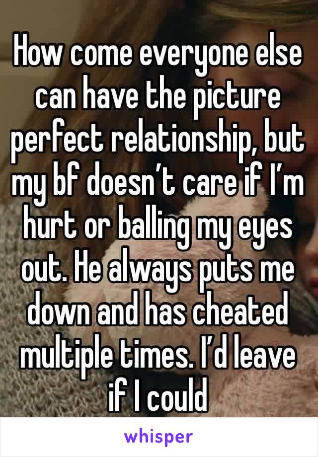 How come everyone else can have the picture perfect relationship, but my bf doesn't care if I'm hurt or balling my eyes out. He always puts me down and has cheated multiple times. I'd leave if I could