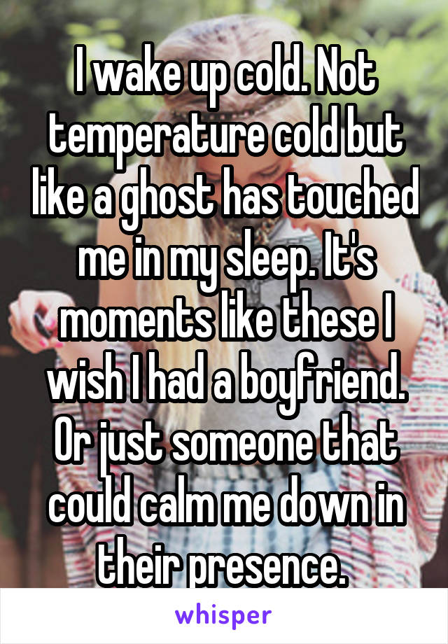 I wake up cold. Not temperature cold but like a ghost has touched me in my sleep. It's moments like these I wish I had a boyfriend. Or just someone that could calm me down in their presence.