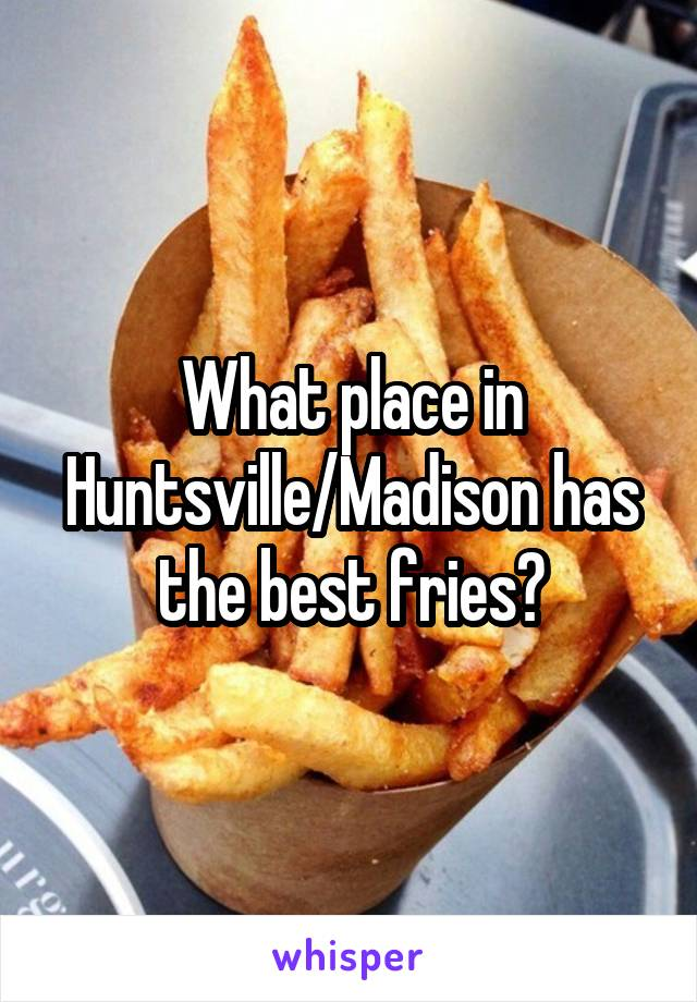What place in Huntsville/Madison has the best fries?