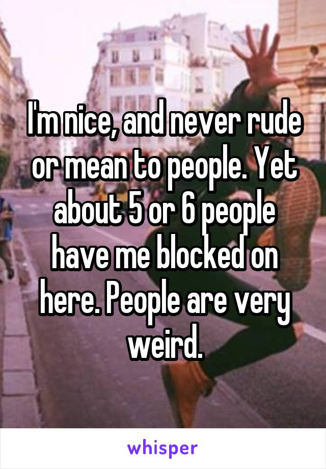 I'm nice, and never rude or mean to people. Yet about 5 or 6 people have me blocked on here. People are very weird.