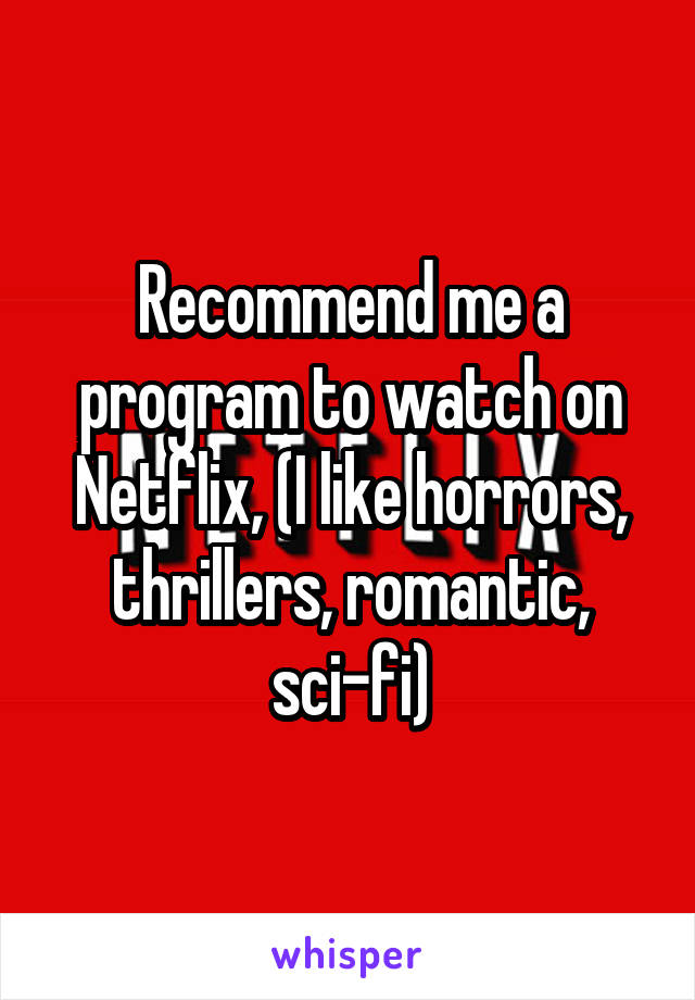 Recommend me a program to watch on Netflix, (I like horrors, thrillers, romantic, sci-fi)