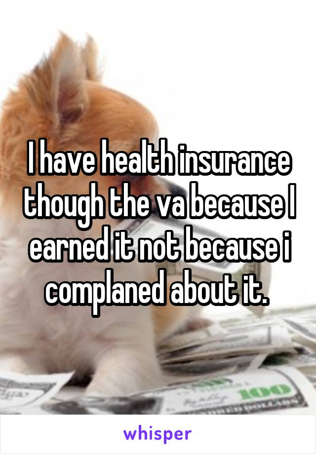 I have health insurance though the va because I earned it not because i complaned about it.