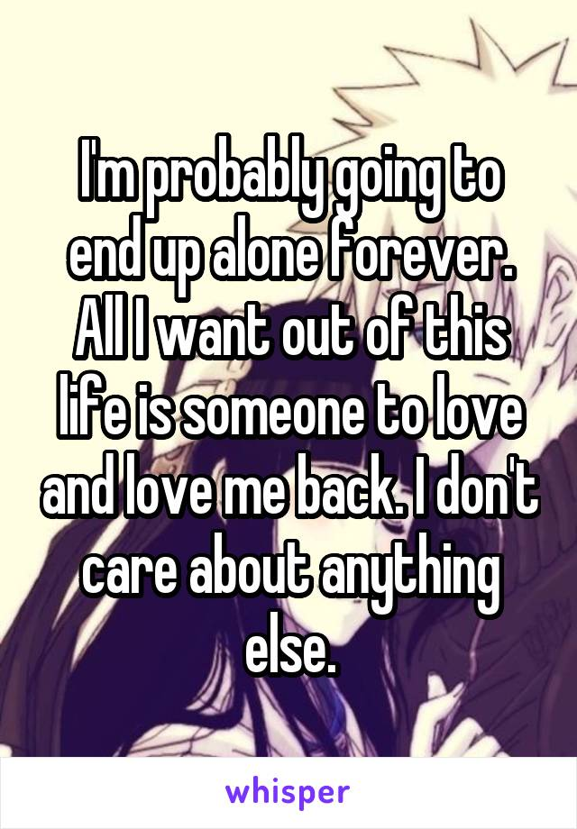 I'm probably going to end up alone forever. All I want out of this life is someone to love and love me back. I don't care about anything else.