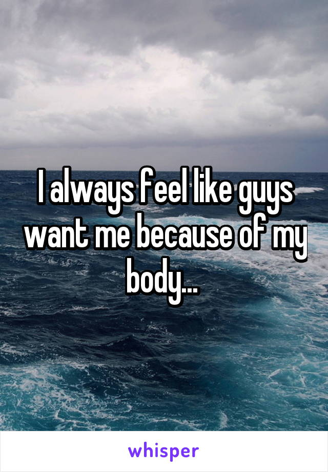 I always feel like guys want me because of my body...