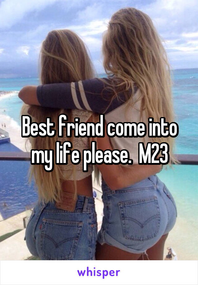 Best friend come into my life please.  M23