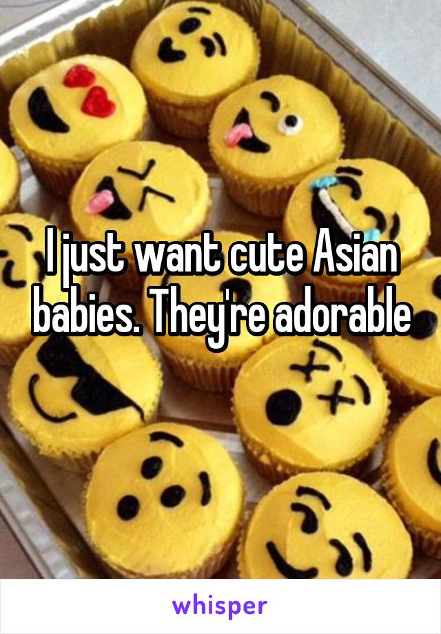 I just want cute Asian babies. They're adorable