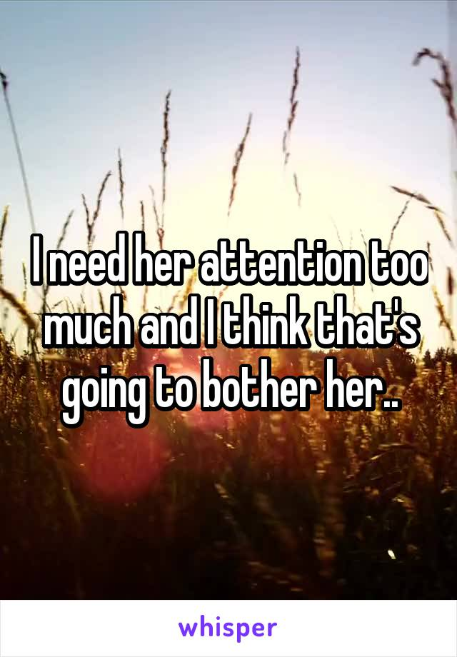 I need her attention too much and I think that's going to bother her..