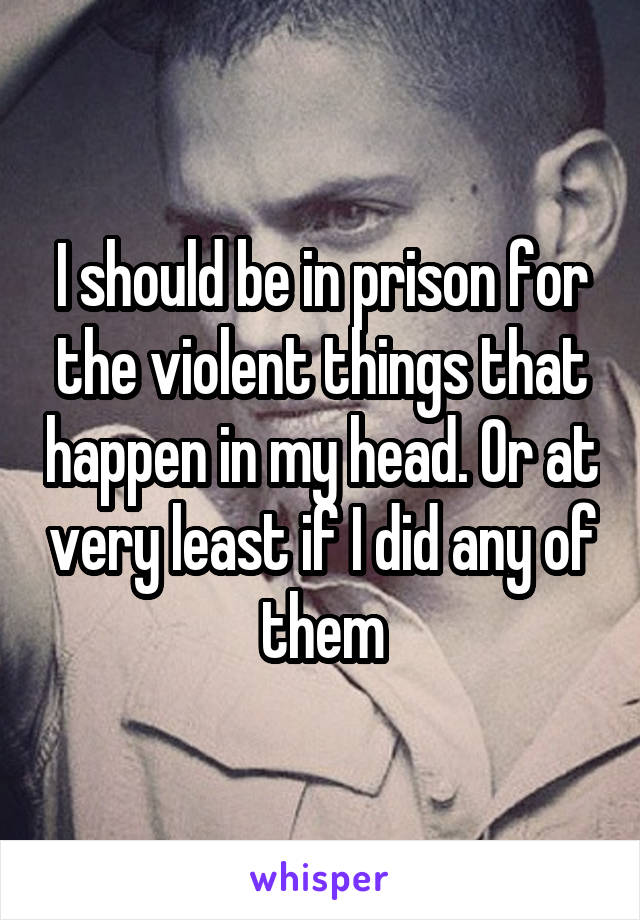 I should be in prison for the violent things that happen in my head. Or at very least if I did any of them