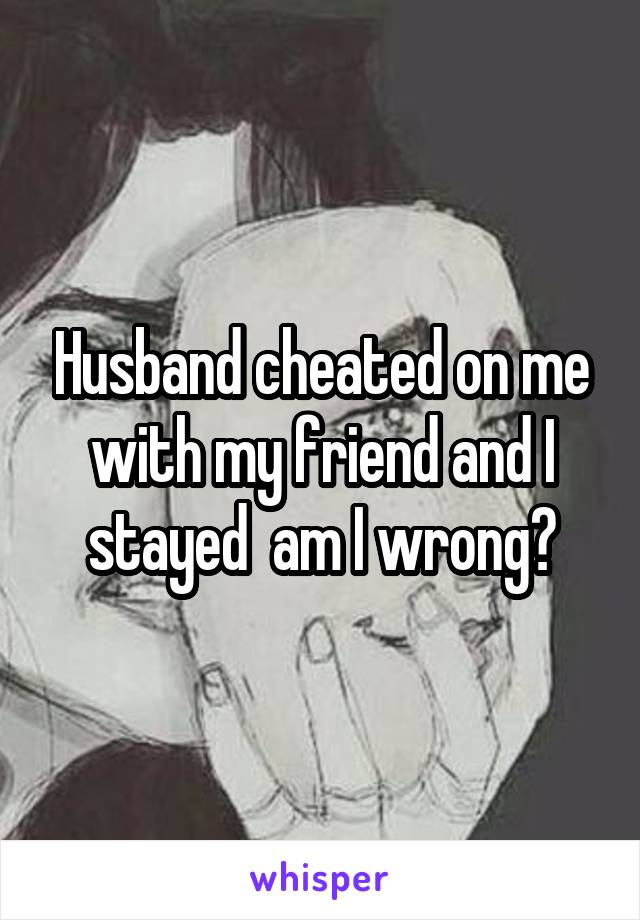 Husband cheated on me with my friend and I stayed  am I wrong?