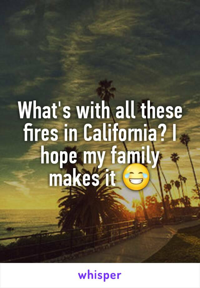 What's with all these fires in California? I hope my family makes it 😂