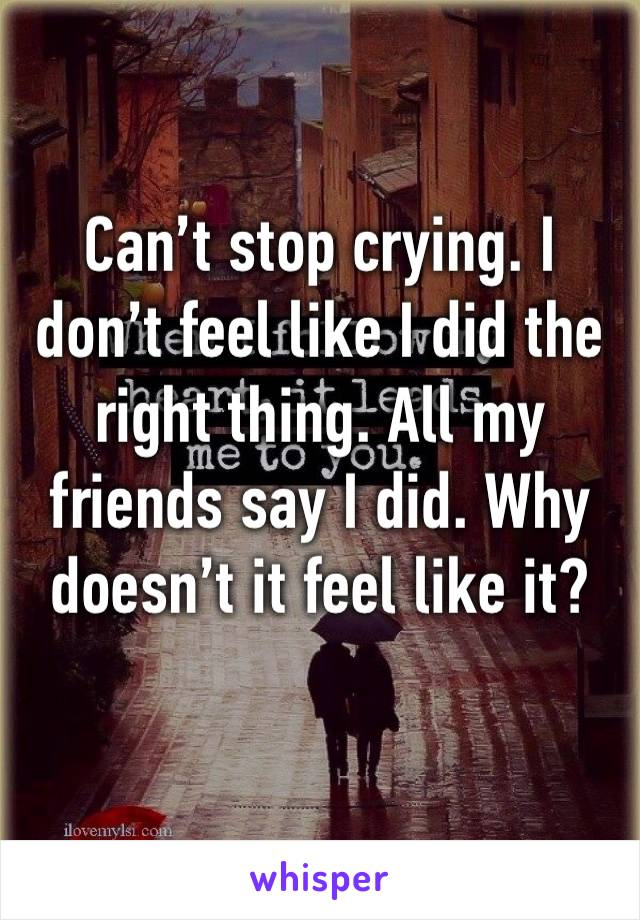 Can't stop crying. I don't feel like I did the right thing. All my friends say I did. Why doesn't it feel like it?