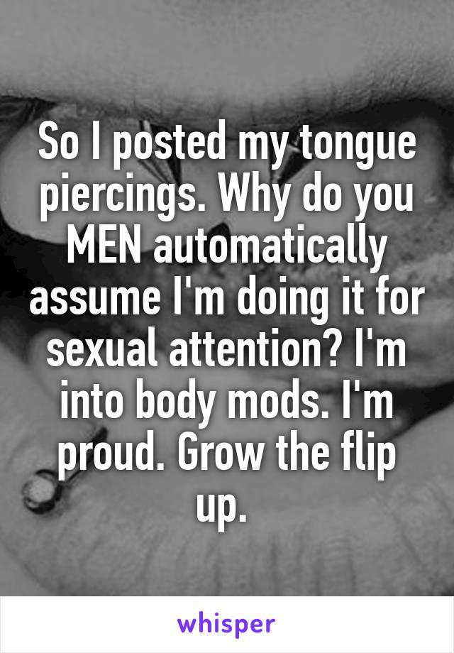 So I posted my tongue piercings. Why do you MEN automatically assume I'm doing it for sexual attention? I'm into body mods. I'm proud. Grow the flip up.