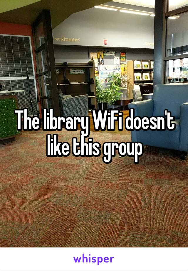 The library WiFi doesn't like this group
