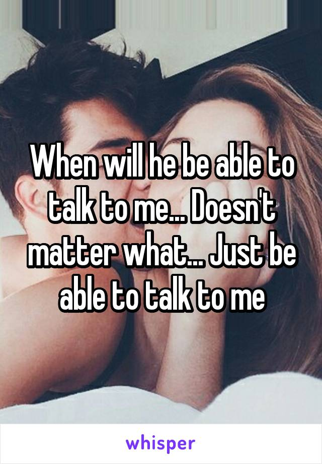 When will he be able to talk to me... Doesn't matter what... Just be able to talk to me