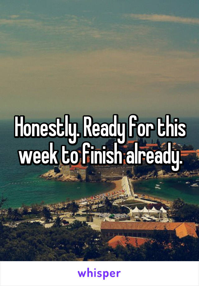 Honestly. Ready for this week to finish already.