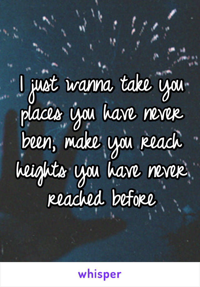 I just wanna take you places you have never been, make you reach heights you have never reached before