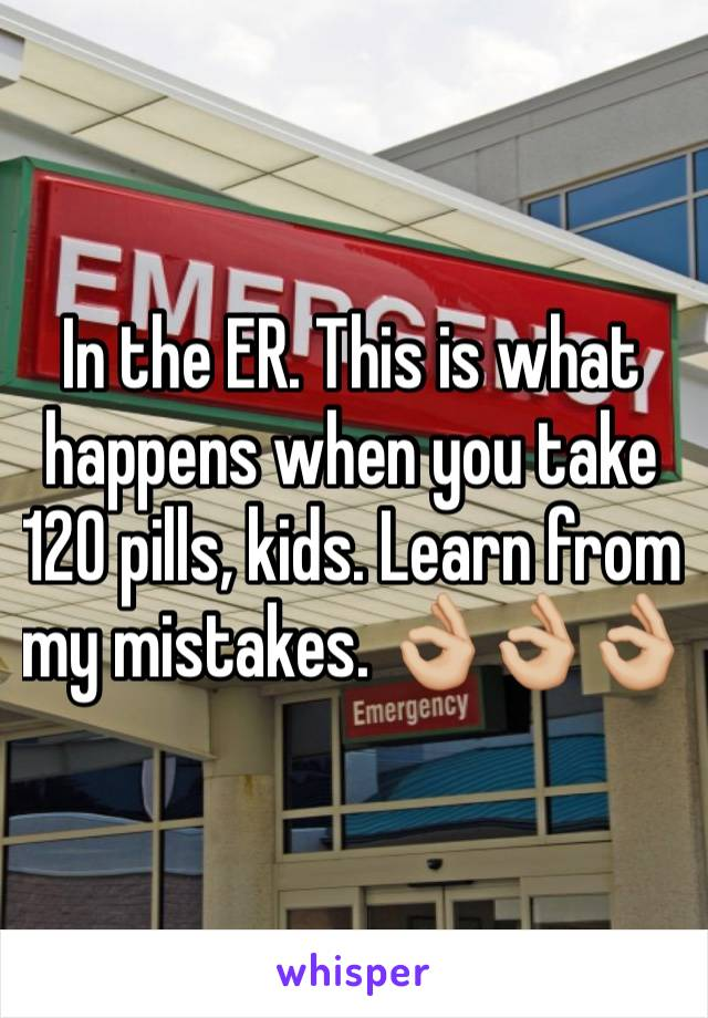 In the ER. This is what happens when you take 120 pills, kids. Learn from my mistakes. 👌🏼👌🏼👌🏼
