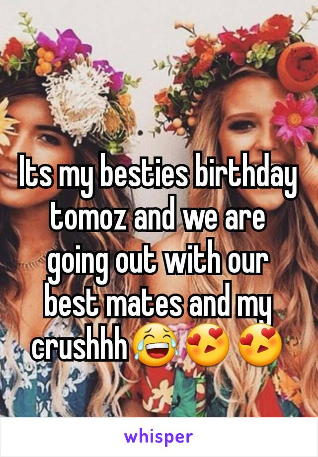 Its my besties birthday tomoz and we are going out with our best mates and my crushhh😂😍😍