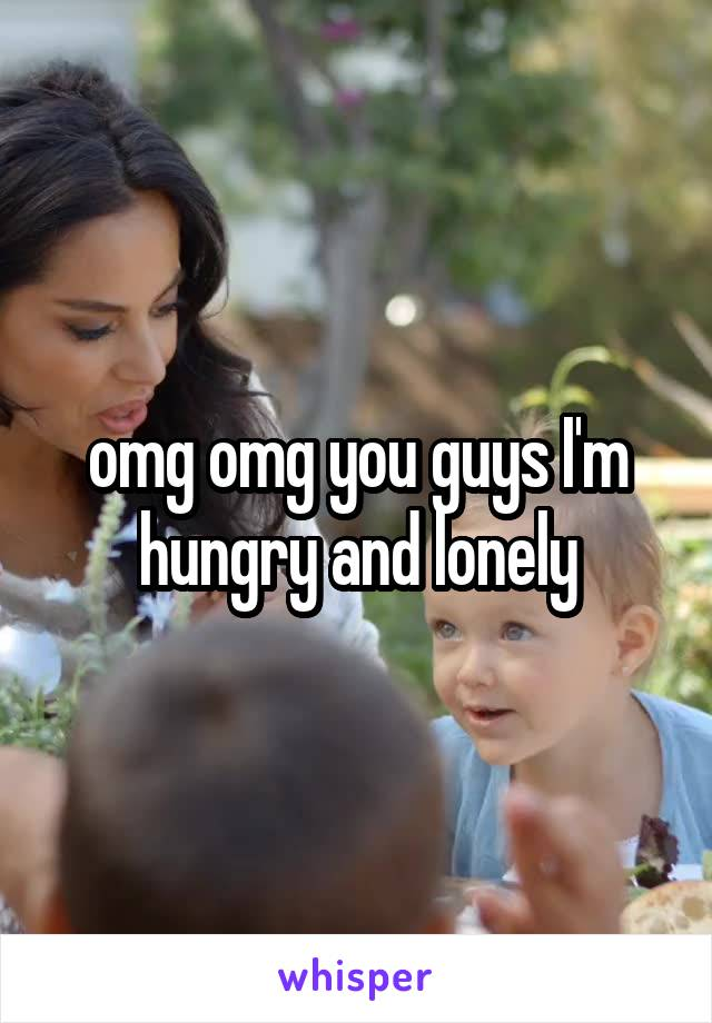 omg omg you guys I'm hungry and lonely