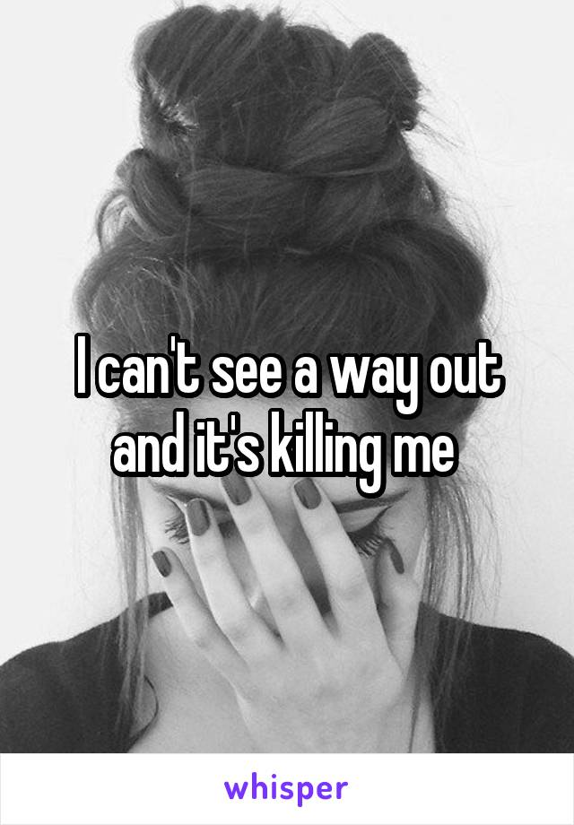 I can't see a way out and it's killing me