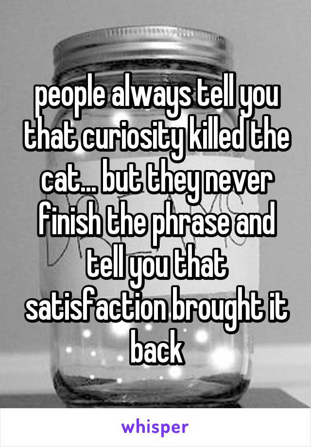 people always tell you that curiosity killed the cat... but they never finish the phrase and tell you that satisfaction brought it back