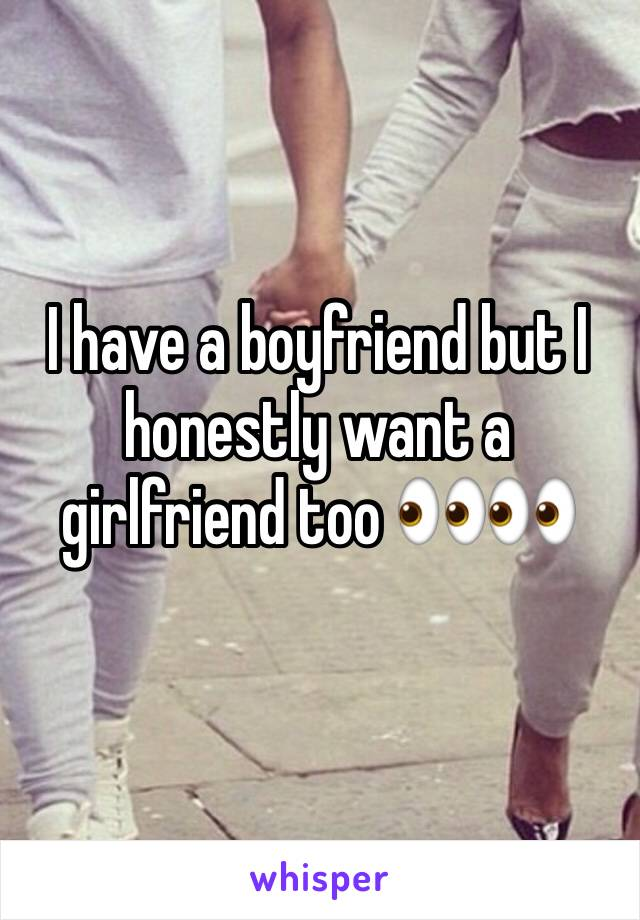 I have a boyfriend but I honestly want a girlfriend too 👀👀