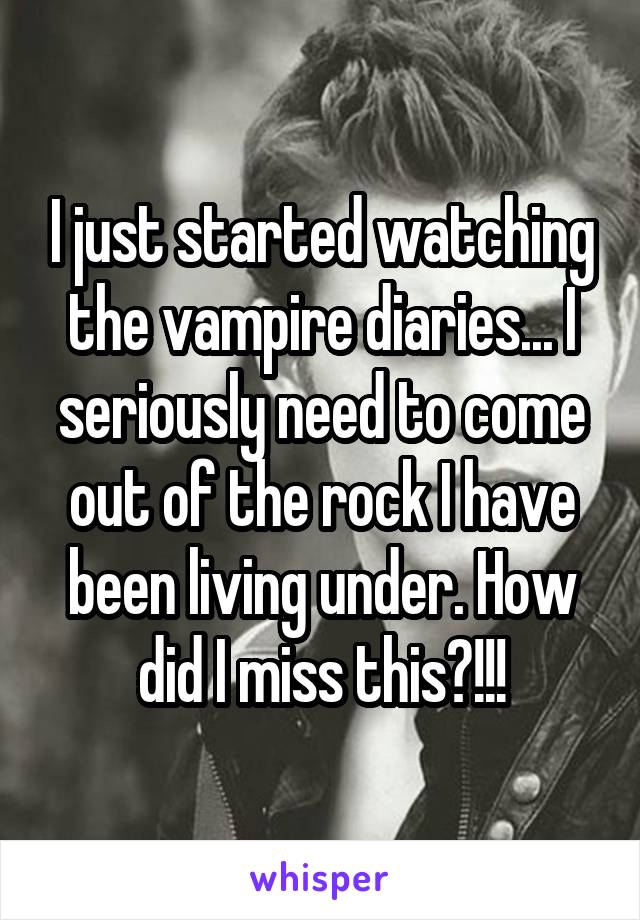 I just started watching the vampire diaries... I seriously need to come out of the rock I have been living under. How did I miss this?!!!