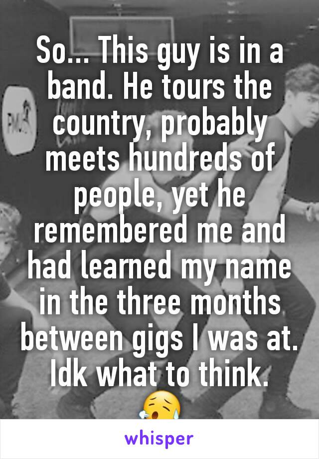 So... This guy is in a band. He tours the country, probably meets hundreds of people, yet he remembered me and had learned my name in the three months between gigs I was at. Idk what to think.  😥